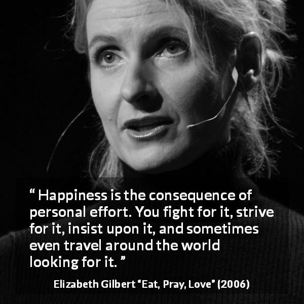 "Elizabeth Gilbert about happiness (""Eat, Pray, Love"", 2006) - Happiness is the consequence of personal effort. You fight for it, strive for it, insist upon it, and sometimes even travel around the world looking for it."