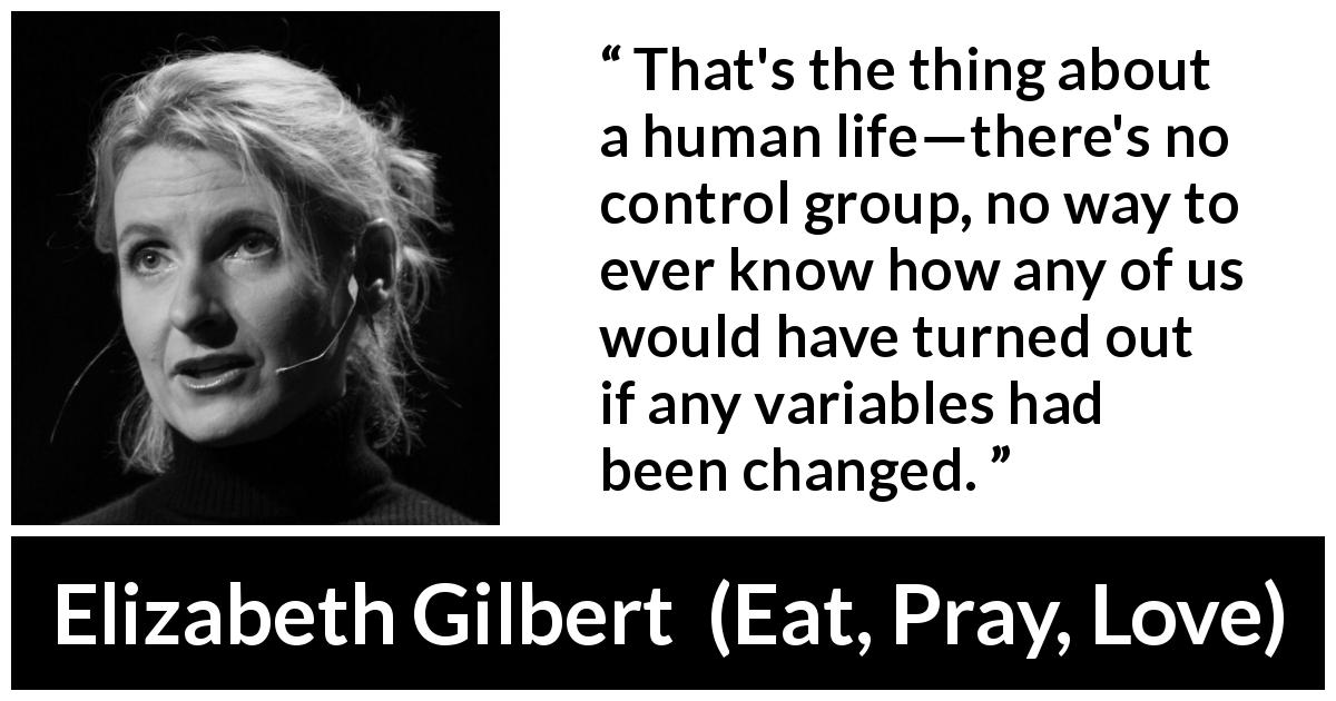 "Elizabeth Gilbert about life (""Eat, Pray, Love"", 2006) - That's the thing about a human life—there's no control group, no way to ever know how any of us would have turned out if any variables had been changed."