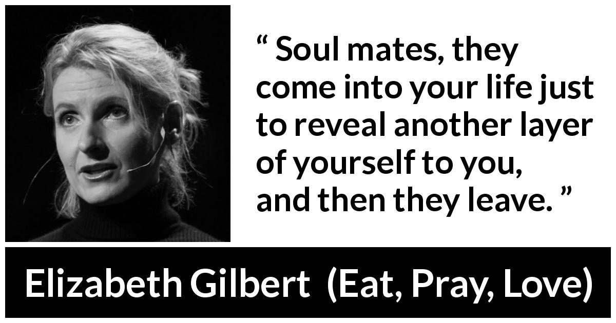 "Elizabeth Gilbert about soulmates (""Eat, Pray, Love"", 2006) - Soul mates, they come into your life just to reveal another layer of yourself to you, and then they leave."
