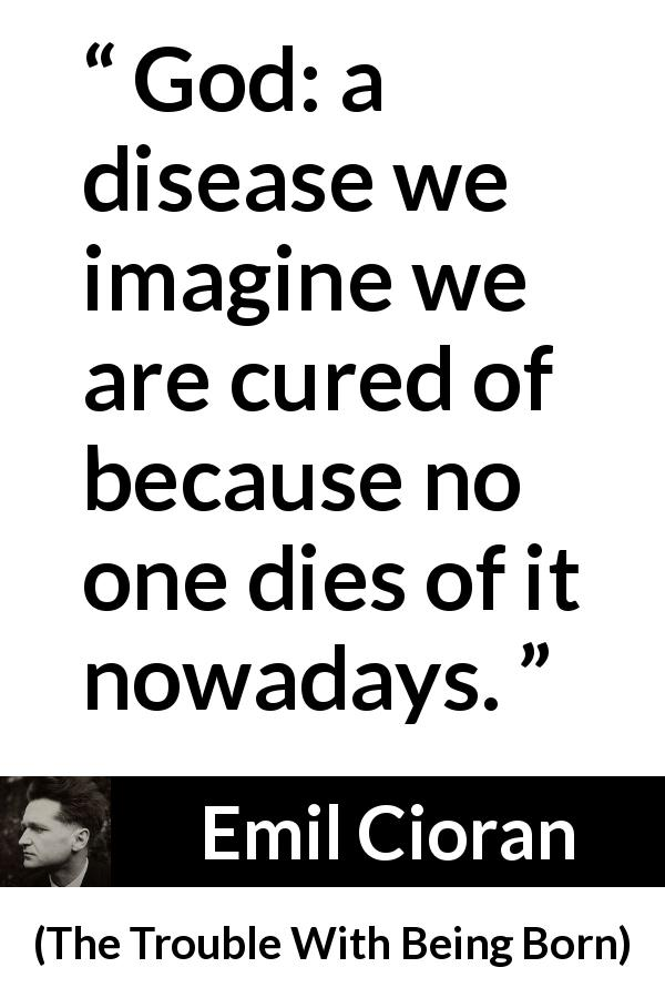"Emil Cioran about death (""The Trouble With Being Born"", 1973) - God: a disease we imagine we are cured of because no one dies of it nowadays."