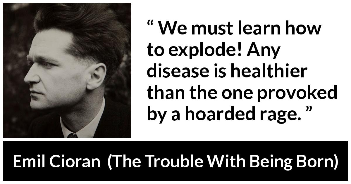 "Emil Cioran about rage (""The Trouble With Being Born"", 1973) - We must learn how to explode! Any disease is healthier than the one provoked by a hoarded rage."