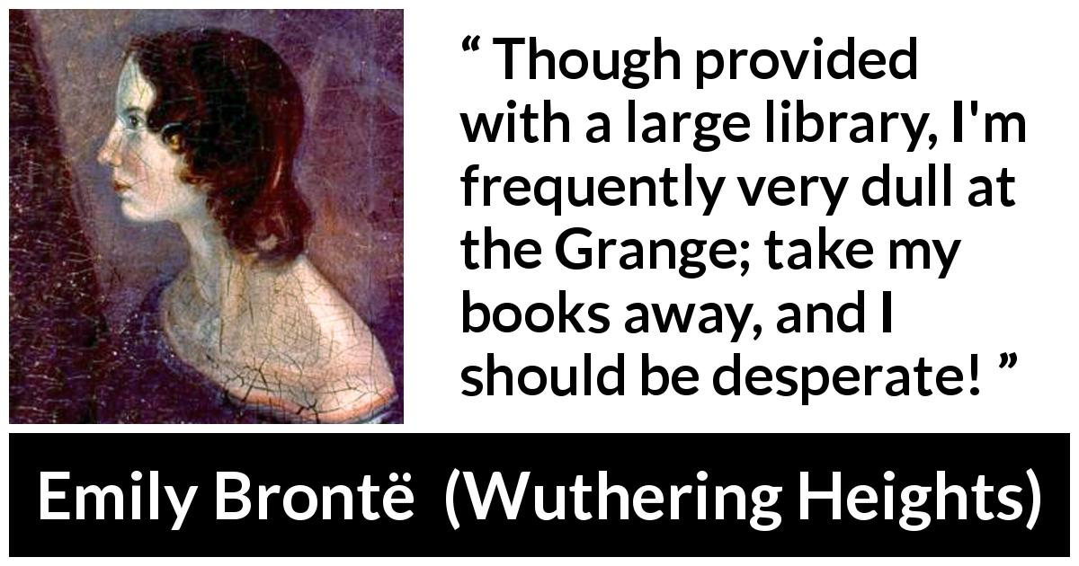 Emily Brontë quote about books from Wuthering Heights - Though provided with a large library, I'm frequently very dull at the Grange; take my books away, and I should be desperate!