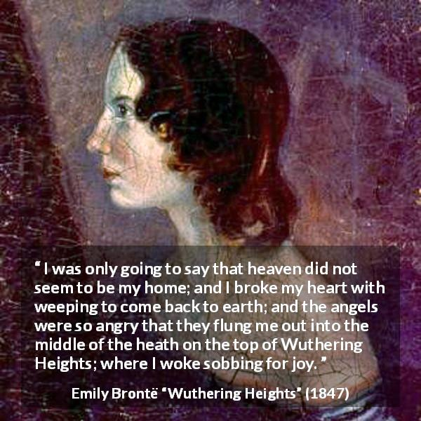"Emily Brontë about crying (""Wuthering Heights"", 1847) - I was only going to say that heaven did not seem to be my home; and I broke my heart with weeping to come back to earth; and the angels were so angry that they flung me out into the middle of the heath on the top of Wuthering Heights; where I woke sobbing for joy."