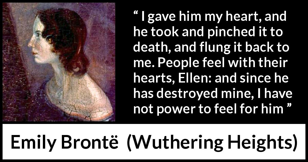 "Emily Brontë about feelings (""Wuthering Heights"", 1847) - I gave him my heart, and he took and pinched it to death, and flung it back to me. People feel with their hearts, Ellen: and since he has destroyed mine, I have not power to feel for him"