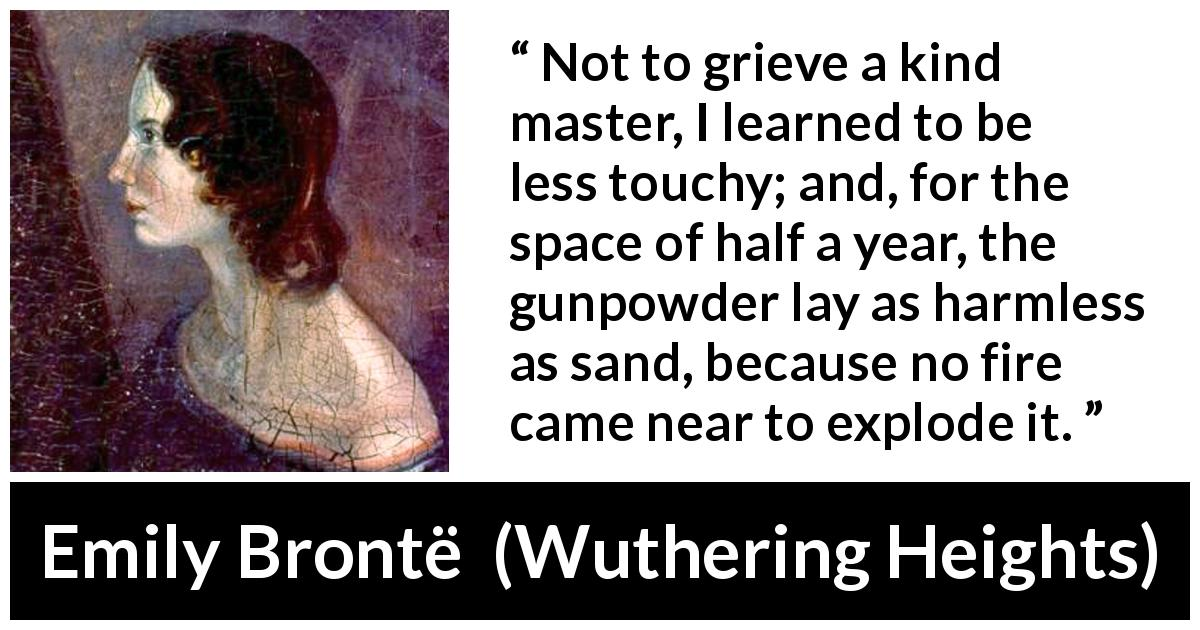 "Emily Brontë about fire (""Wuthering Heights"", 1847) - Not to grieve a kind master, I learned to be less touchy; and, for the space of half a year, the gunpowder lay as harmless as sand, because no fire came near to explode it."