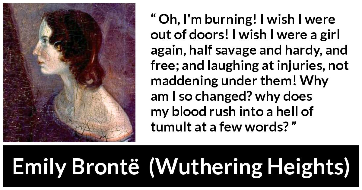 "Emily Brontë about freedom (""Wuthering Heights"", 1847) - Oh, I'm burning! I wish I were out of doors! I wish I were a girl again, half savage and hardy, and free; and laughing at injuries, not maddening under them! Why am I so changed? why does my blood rush into a hell of tumult at a few words?"