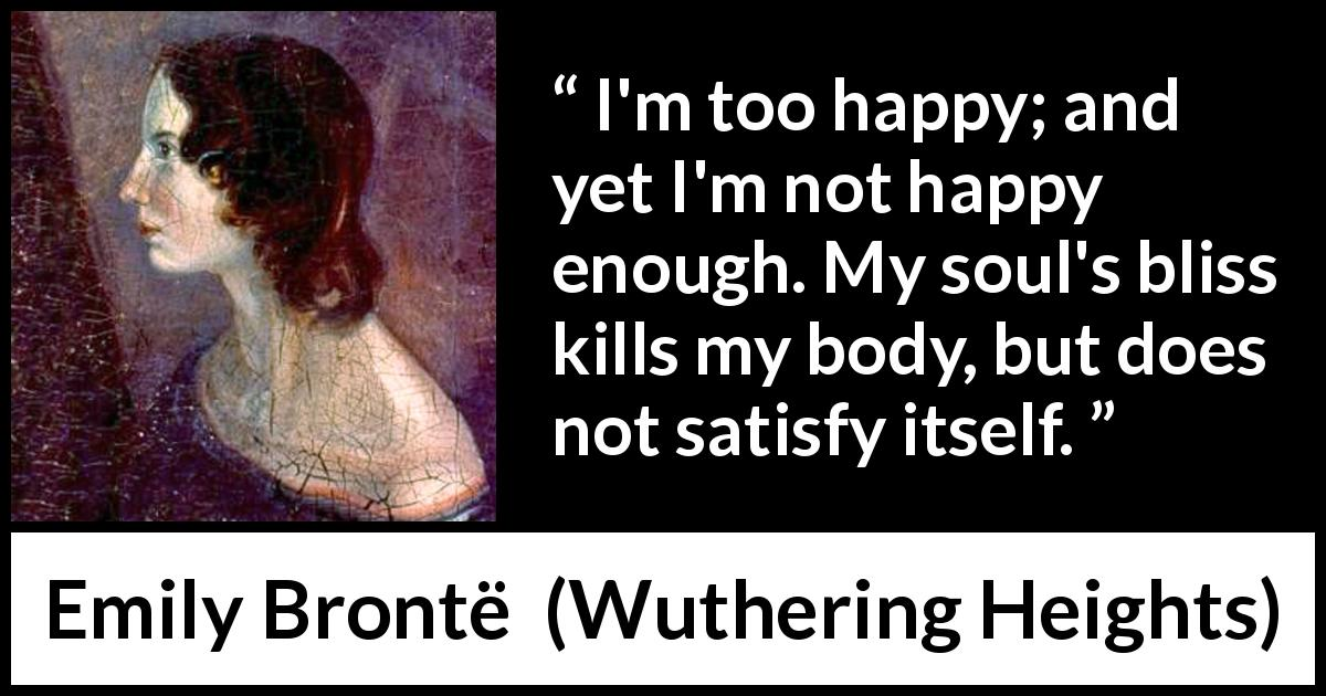 Emily Brontë - Wuthering Heights - I'm too happy; and yet I'm not happy enough. My soul's bliss kills my body, but does not satisfy itself.