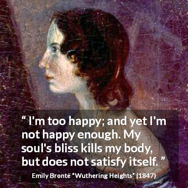 "Emily Brontë about happiness (""Wuthering Heights"", 1847) - I'm too happy; and yet I'm not happy enough. My soul's bliss kills my body, but does not satisfy itself."