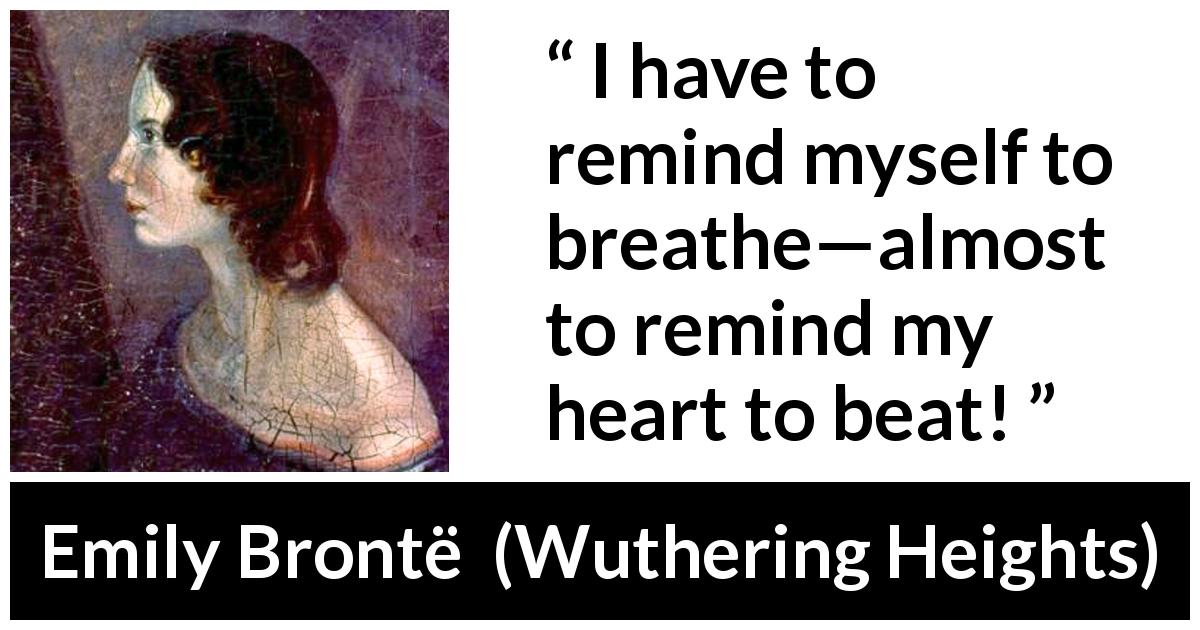 "Emily Brontë about heart (""Wuthering Heights"", 1847) - I have to remind myself to breathe—almost to remind my heart to beat!"
