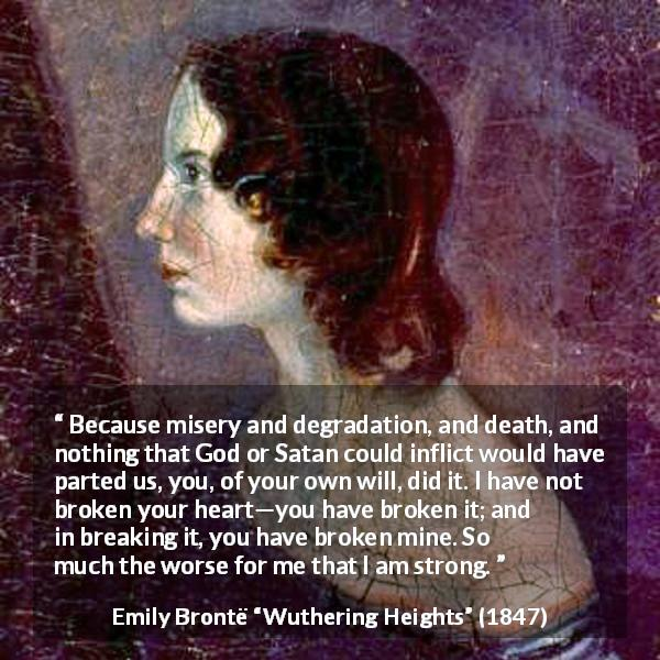 "Emily Brontë about heartbreak (""Wuthering Heights"", 1847) - Because misery and degradation, and death, and nothing that God or Satan could inflict would have parted us, you, of your own will, did it. I have not broken your heart—you have broken it; and in breaking it, you have broken mine. So much the worse for me that I am strong."