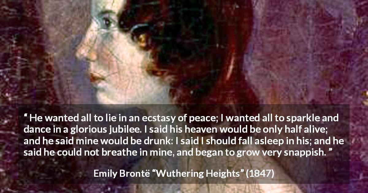 "Emily Brontë about heaven (""Wuthering Heights"", 1847) - He wanted all to lie in an ecstasy of peace; I wanted all to sparkle and dance in a glorious jubilee. I said his heaven would be only half alive; and he said mine would be drunk: I said I should fall asleep in his; and he said he could not breathe in mine, and began to grow very snappish."