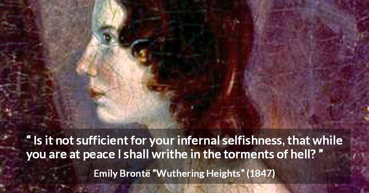 "Emily Brontë about hell (""Wuthering Heights"", 1847) - Is it not sufficient for your infernal selfishness, that while you are at peace I shall writhe in the torments of hell?"