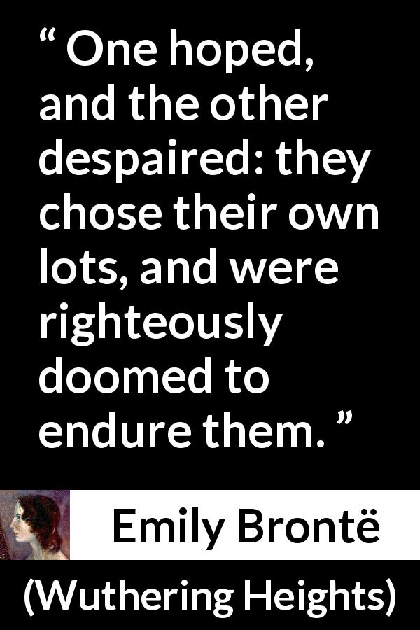 Emily Brontë quote about hope from Wuthering Heights (1847) - One hoped, and the other despaired: they chose their own lots, and were righteously doomed to endure them.