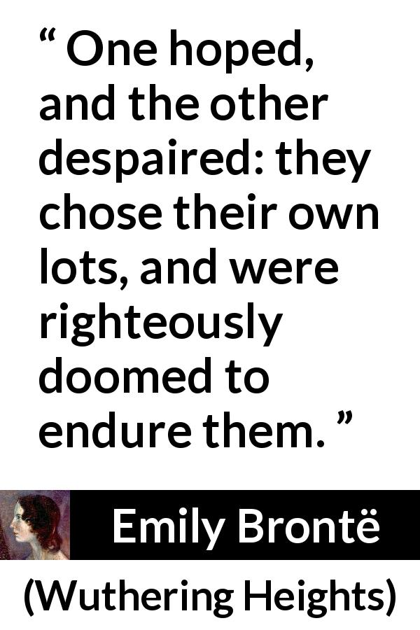 Emily Brontë - Wuthering Heights - One hoped, and the other despaired: they chose their own lots, and were righteously doomed to endure them.
