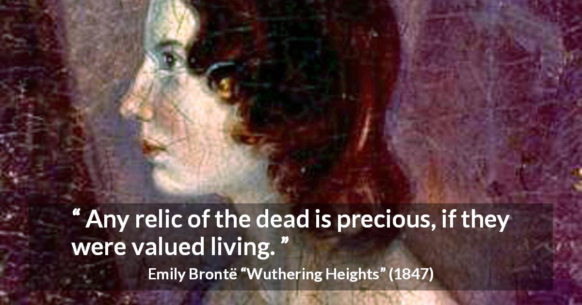 "Emily Brontë about living (""Wuthering Heights"", 1847) - Any relic of the dead is precious, if they were valued living."