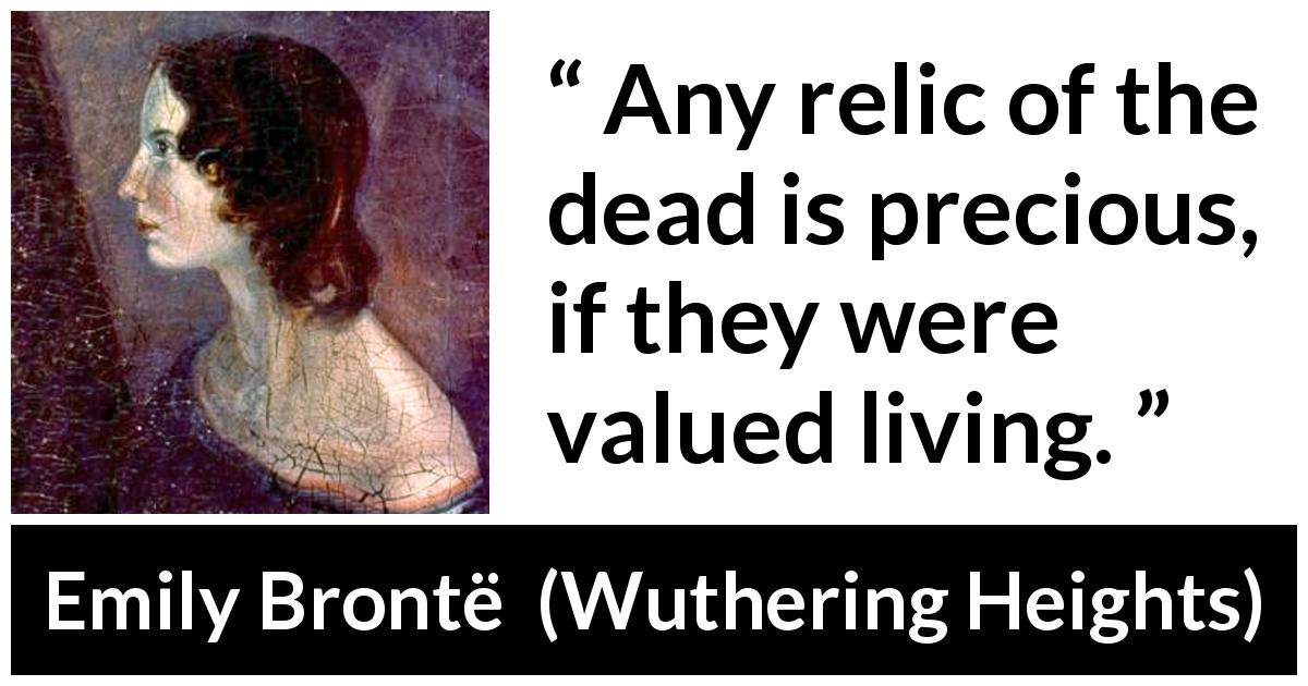 Emily Brontë quote about living from Wuthering Heights (1847) - Any relic of the dead is precious, if they were valued living.