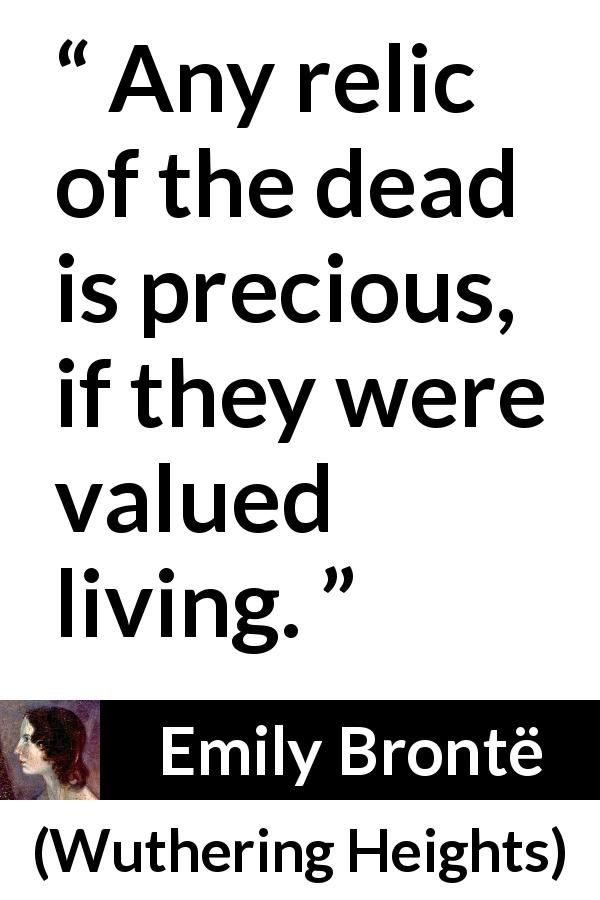 Emily Brontë - Wuthering Heights - Any relic of the dead is precious, if they were valued living.
