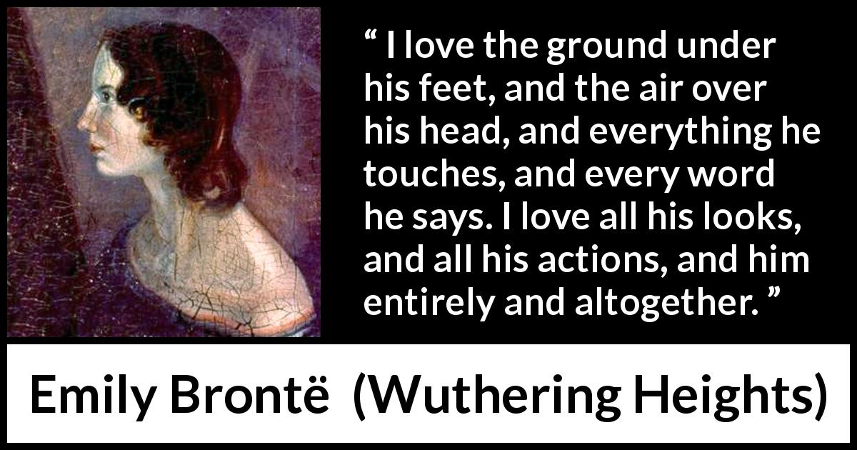"Emily Brontë about love (""Wuthering Heights"", 1847) - I love the ground under his feet, and the air over his head, and everything he touches, and every word he says. I love all his looks, and all his actions, and him entirely and altogether."