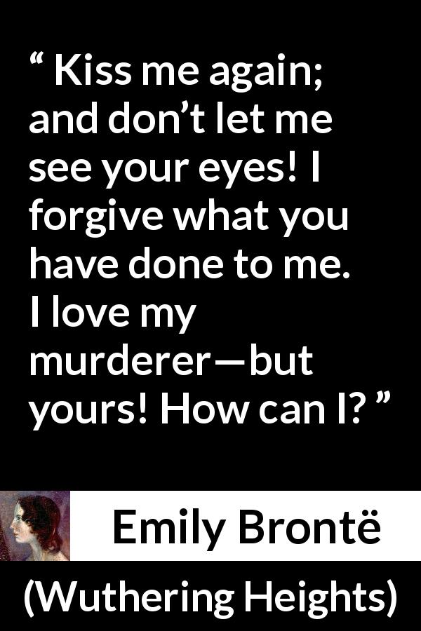 "Emily Brontë about love (""Wuthering Heights"", 1847) - Kiss me again; and don't let me see your eyes! I forgive what you have done to me. I love my murderer—but yours! How can I?"