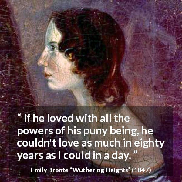"Emily Brontë about love (""Wuthering Heights"", 1847) - If he loved with all the powers of his puny being, he couldn't love as much in eighty years as I could in a day."