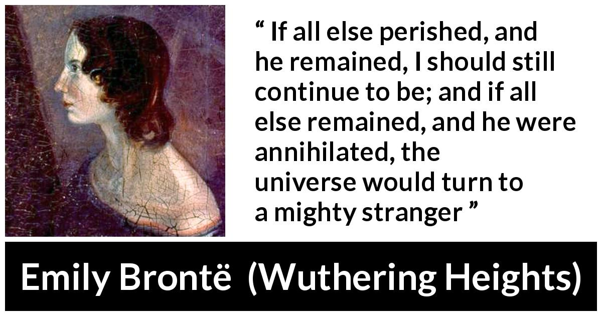 "Emily Brontë about love (""Wuthering Heights"", 1847) - If all else perished, and he remained, I should still continue to be; and if all else remained, and he were annihilated, the universe would turn to a mighty stranger"