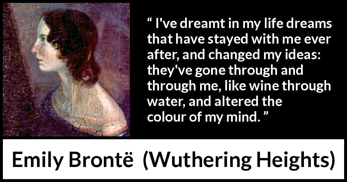 Emily Brontë quote about mind from Wuthering Heights (1847) - I've dreamt in my life dreams that have stayed with me ever after, and changed my ideas: they've gone through and through me, like wine through water, and altered the colour of my mind.