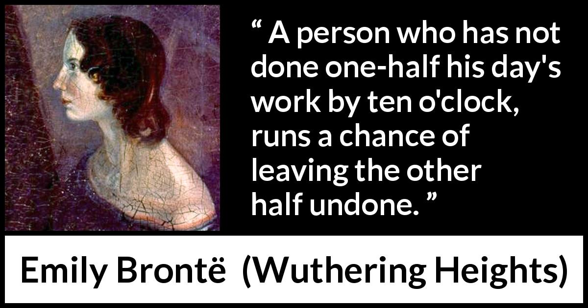 Emily Brontë quote about morning from Wuthering Heights (1847) - A person who has not done one-half his day's work by ten o'clock, runs a chance of leaving the other half undone.