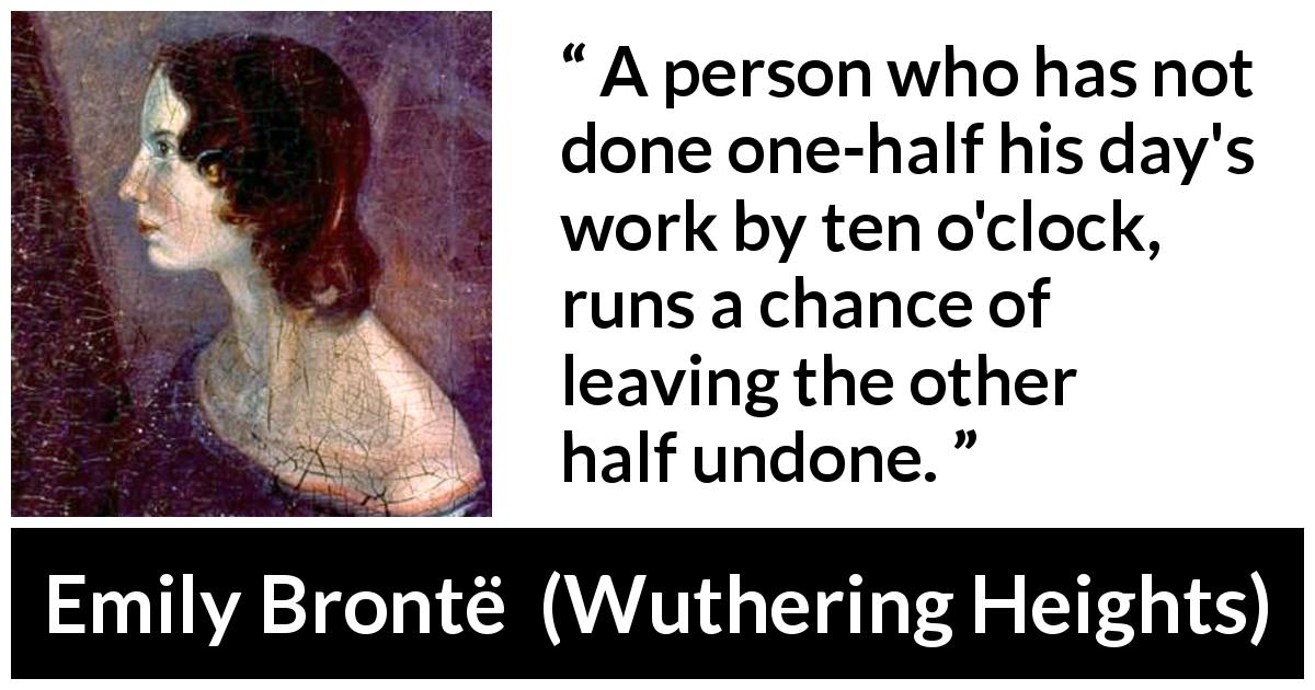 Emily Brontë - Wuthering Heights - A person who has not done one-half his day's work by ten o'clock, runs a chance of leaving the other half undone.