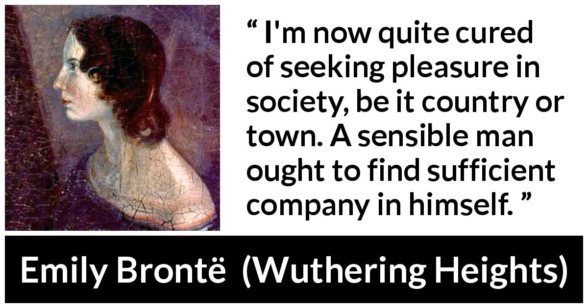 "Emily Brontë about pleasure (""Wuthering Heights"", 1847) - I'm now quite cured of seeking pleasure in society, be it country or town. A sensible man ought to find sufficient company in himself."