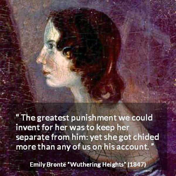 Emily Brontë quote about punishment from Wuthering Heights (1847) - The greatest punishment we could invent for her was to keep her separate from him: yet she got chided more than any of us on his account.