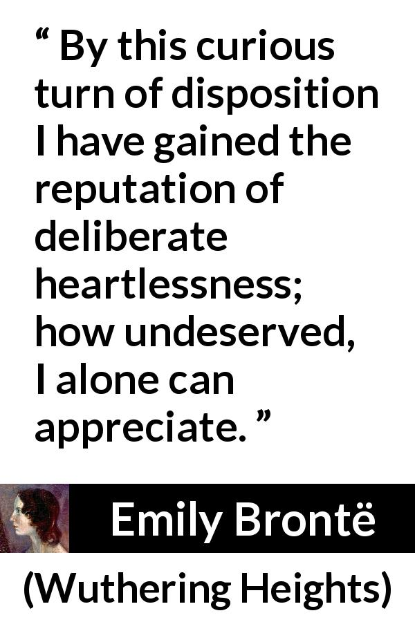 "Emily Brontë about reputation (""Wuthering Heights"", 1847) - By this curious turn of disposition I have gained the reputation of deliberate heartlessness; how undeserved, I alone can appreciate."