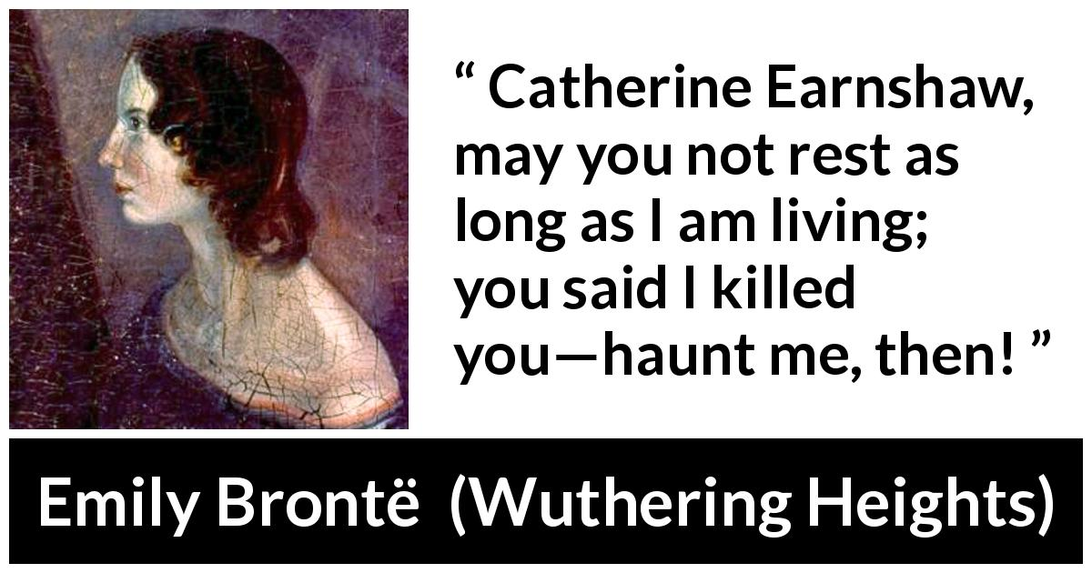 "Emily Brontë about rest (""Wuthering Heights"", 1847) - Catherine Earnshaw, may you not rest as long as I am living; you said I killed you—haunt me, then!"
