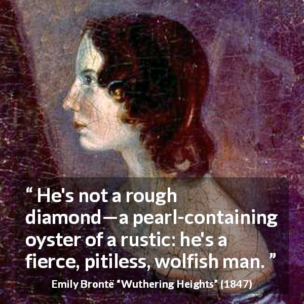 "Emily Brontë about roughness (""Wuthering Heights"", 1847) - He's not a rough diamond—a pearl-containing oyster of a rustic: he's a fierce, pitiless, wolfish man."
