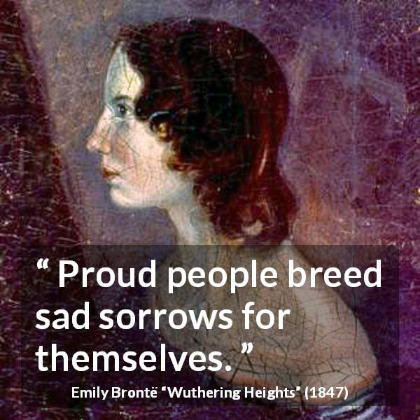 Emily Brontë quote about sadness from Wuthering Heights (1847) - Proud people breed sad sorrows for themselves.