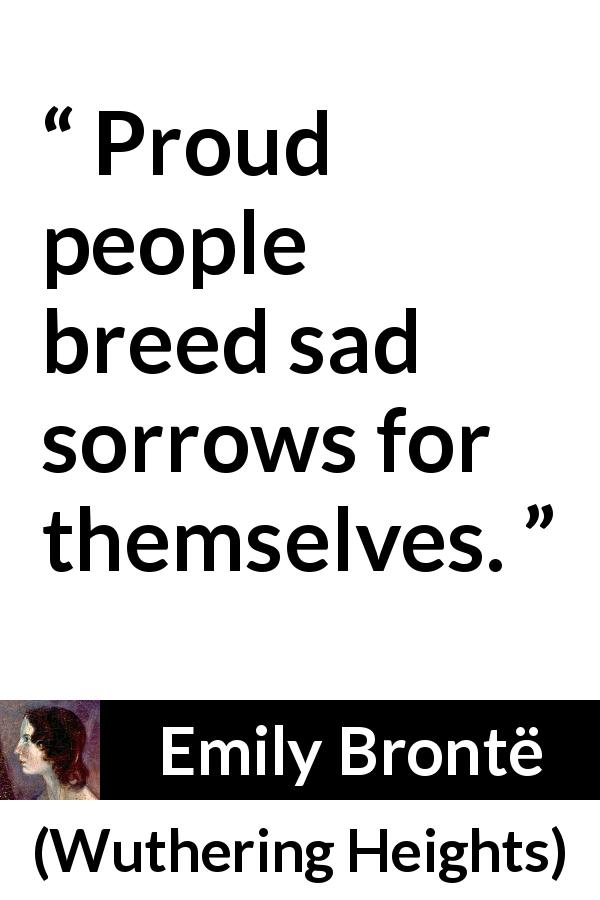 Emily Brontë - Wuthering Heights - Proud people breed sad sorrows for themselves.