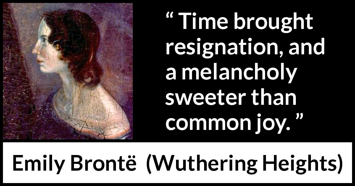 "Emily Brontë about time (""Wuthering Heights"", 1847) - Time brought resignation, and a melancholy sweeter than common joy."