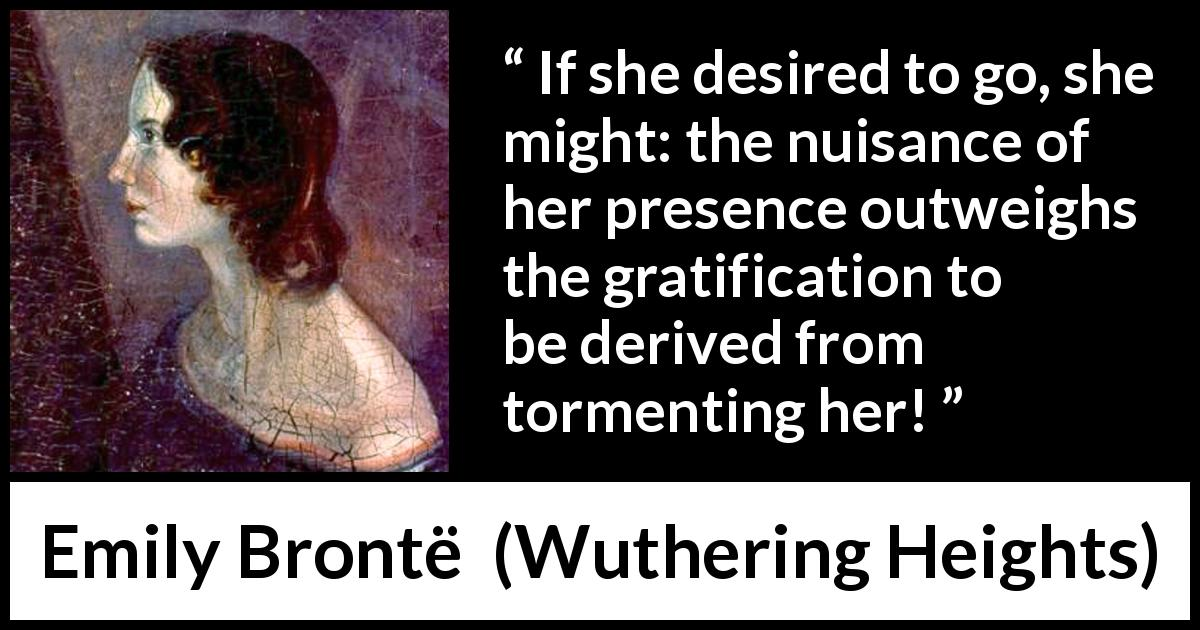 "Emily Brontë about torment (""Wuthering Heights"", 1847) - If she desired to go, she might: the nuisance of her presence outweighs the gratification to be derived from tormenting her!"