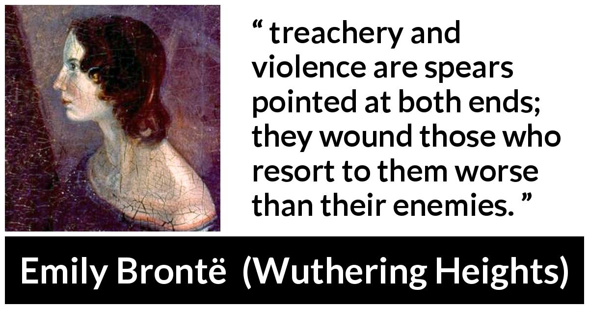 "Emily Brontë about violence (""Wuthering Heights"", 1847) - treachery and violence are spears pointed at both ends; they wound those who resort to them worse than their enemies."