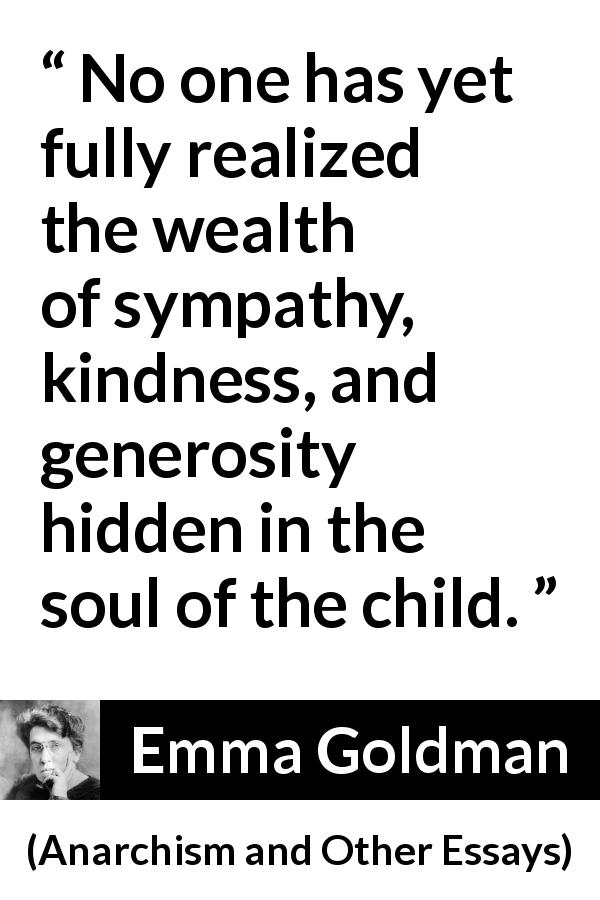 Emma Goldman quote about child from Anarchism and Other Essays (1910) - No one has yet fully realized the wealth of sympathy, kindness, and generosity hidden in the soul of the child.
