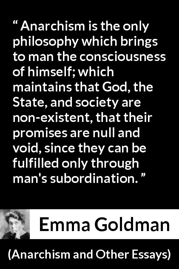 "Emma Goldman about consciousness (""Anarchism and Other Essays"", 1910) - Anarchism is the only philosophy which brings to man the consciousness of himself; which maintains that God, the State, and society are non-existent, that their promises are null and void, since they can be fulfilled only through man's subordination."