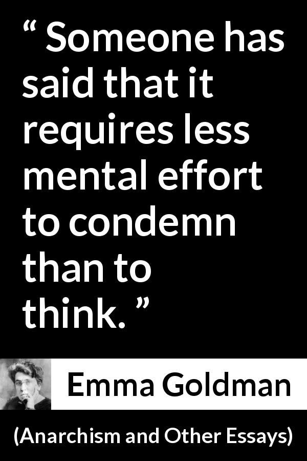 Emma Goldman quote about effort from Anarchism and Other Essays (1910) - Someone has said that it requires less mental effort to condemn than to think.