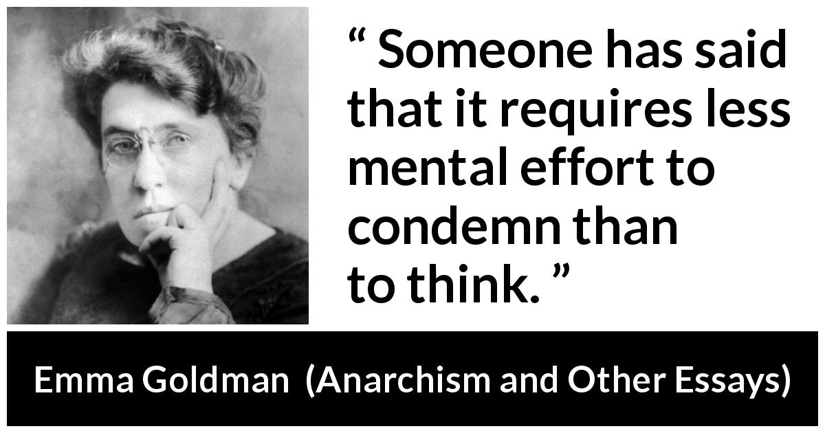 "Emma Goldman about effort (""Anarchism and Other Essays"", 1910) - Someone has said that it requires less mental effort to condemn than to think."