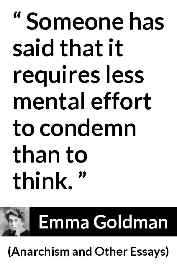 Emma Goldman - Anarchism and Other Essays - Someone has said that it requires less mental effort to condemn than to think.