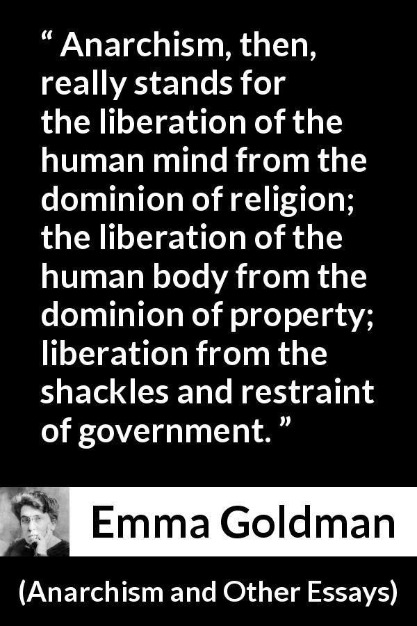 "Emma Goldman about freedom (""Anarchism and Other Essays"", 1910) - Anarchism, then, really stands for the liberation of the human mind from the dominion of religion; the liberation of the human body from the dominion of property; liberation from the shackles and restraint of government."