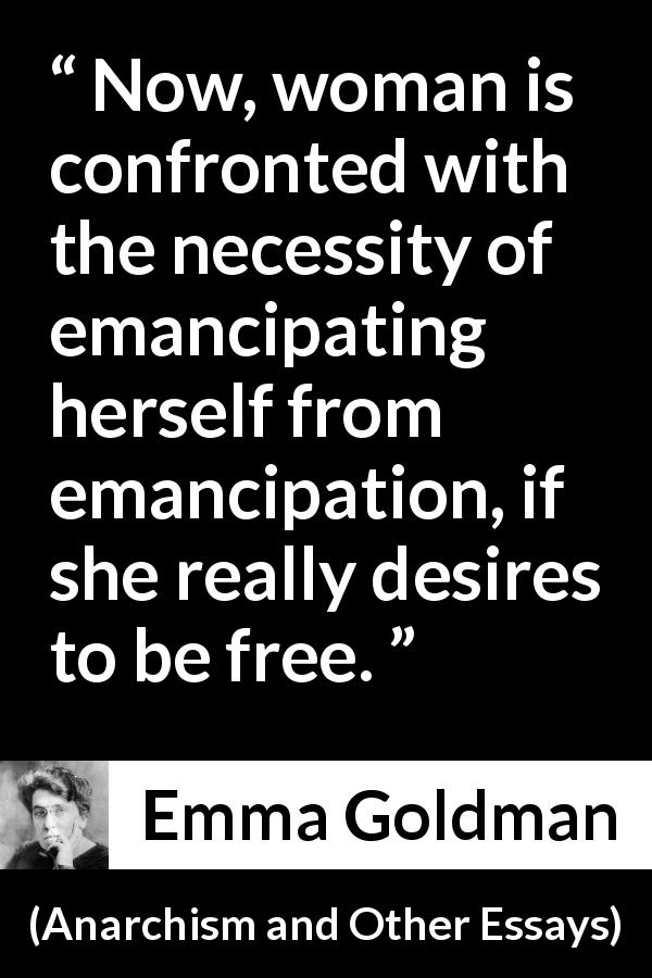 "Emma Goldman about freedom (""Anarchism and Other Essays"", 1910) - Now, woman is confronted with the necessity of emancipating herself from emancipation, if she really desires to be free."