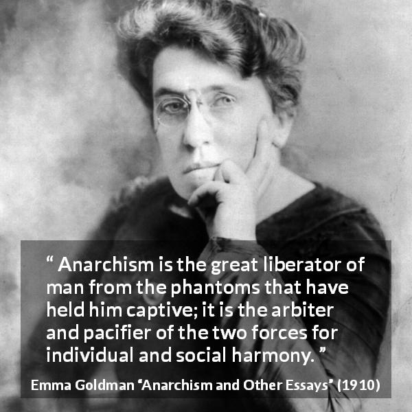 Emma Goldman quote about freedom from Anarchism and Other Essays (1910) - Anarchism is the great liberator of man from the phantoms that have held him captive; it is the arbiter and pacifier of the two forces for individual and social harmony.