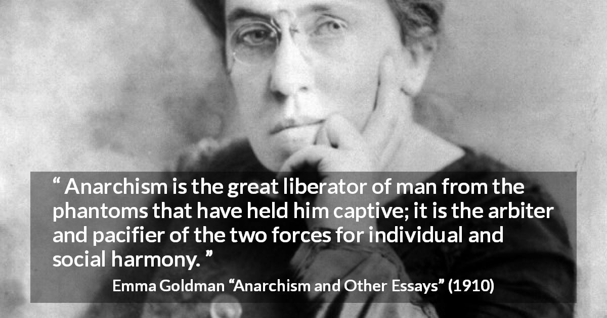 "Emma Goldman about freedom (""Anarchism and Other Essays"", 1910) - Anarchism is the great liberator of man from the phantoms that have held him captive; it is the arbiter and pacifier of the two forces for individual and social harmony."