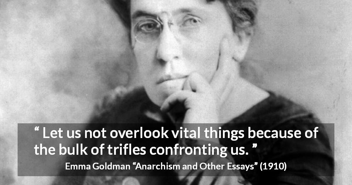 "Emma Goldman about importance (""Anarchism and Other Essays"", 1910) - Let us not overlook vital things because of the bulk of trifles confronting us."