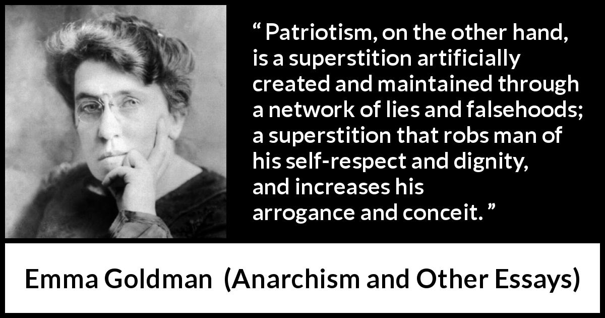 "Emma Goldman about lie (""Anarchism and Other Essays"", 1910) - Patriotism, on the other hand, is a superstition artificially created and maintained through a network of lies and falsehoods; a superstition that robs man of his self-respect and dignity, and increases his arrogance and conceit."