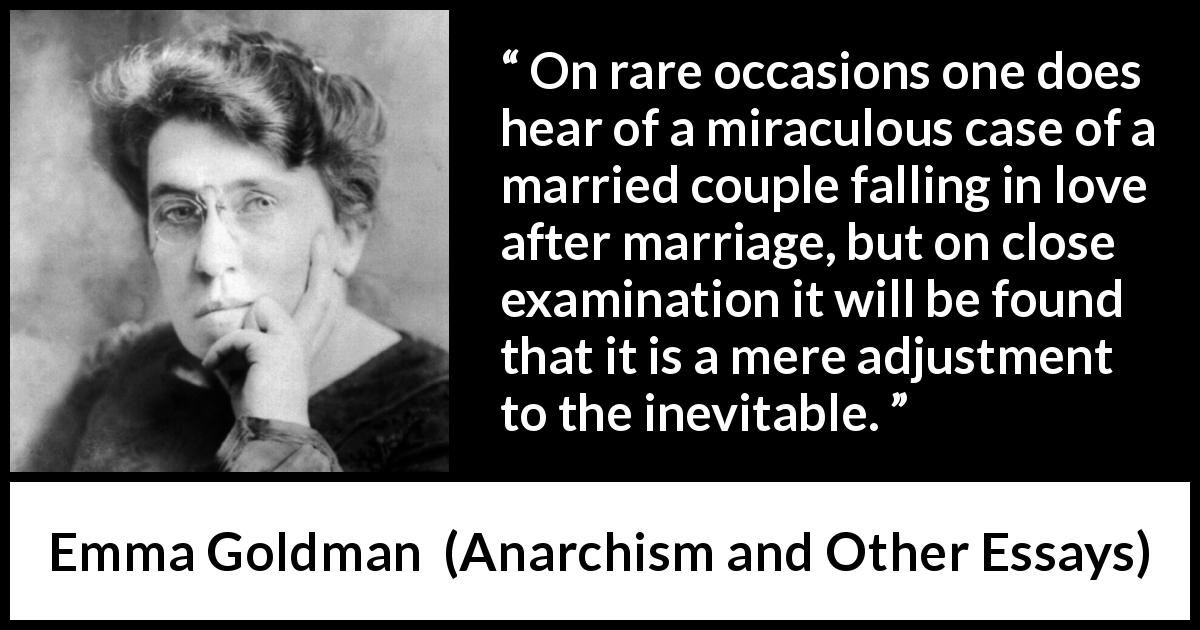 "Emma Goldman about love (""Anarchism and Other Essays"", 1910) - On rare occasions one does hear of a miraculous case of a married couple falling in love after marriage, but on close examination it will be found that it is a mere adjustment to the inevitable."